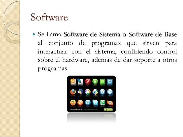 Software   Se llama Software de Sistema o Software de Base    al conjunto de programas que sirven para    interactuar con...