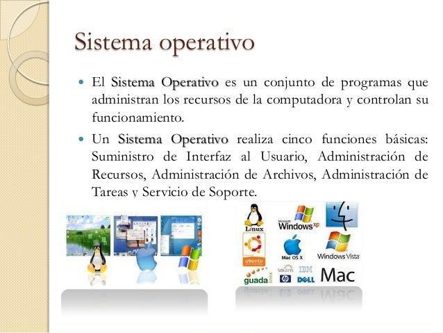Sistema operativo   El Sistema Operativo es un conjunto de programas que    administran los recursos de la computadora y ...