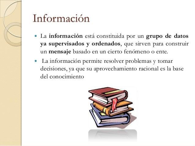 Información   La información está constituida por un grupo de datos    ya supervisados y ordenados, que sirven para const...