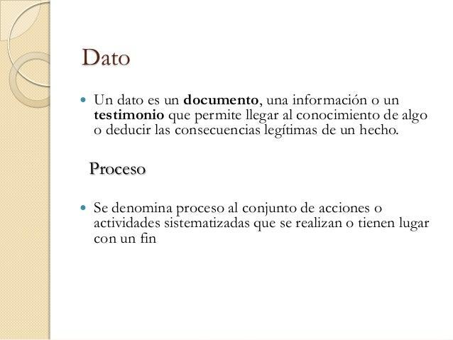 Dato   Un dato es un documento, una información o un    testimonio que permite llegar al conocimiento de algo    o deduci...