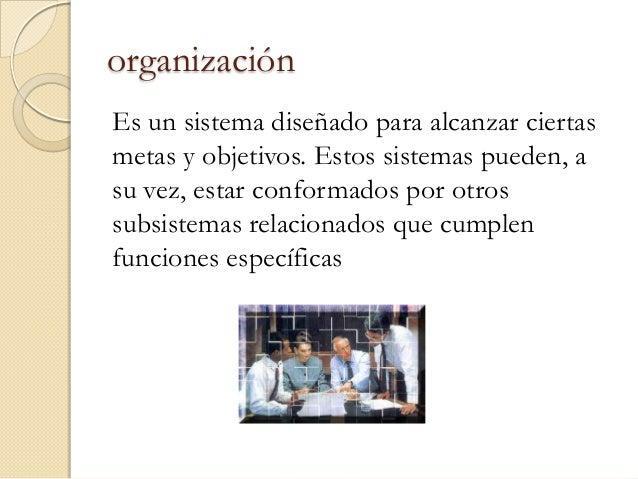 organizaciónEs un sistema diseñado para alcanzar ciertasmetas y objetivos. Estos sistemas pueden, asu vez, estar conformad...