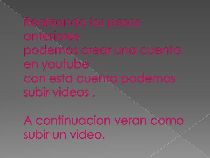 Realizando los pasos anteriores podemos crear una cuenta en youtubecon esta cuenta podemos subir videos .A continuacion ve...