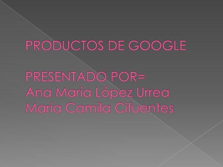 PRODUCTOS DE GOOGLEPRESENTADO POR=Ana María López UrreaMaría Camila Cifuentes<br />