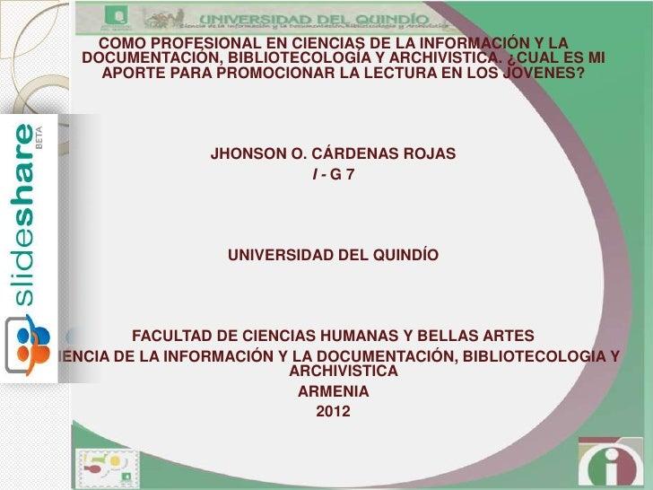 COMO PROFESIONAL EN CIENCIAS DE LA INFORMACIÓN Y LA   DOCUMENTACIÓN, BIBLIOTECOLOGÍA Y ARCHIVISTICA. ¿CUAL ES MI     APORT...