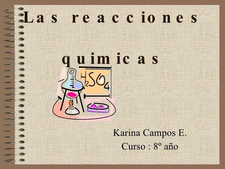 Las reacciones  quimicas Karina Campos E. Curso : 8º año