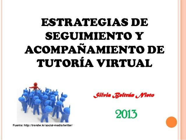 ESTRATEGIAS DE SEGUIMIENTO Y ACOMPAÑAMIENTO DE TUTORÍA VIRTUAL Silvia Beltrán Nieto 2013 Fuente: http://trendw.kr/social-m...
