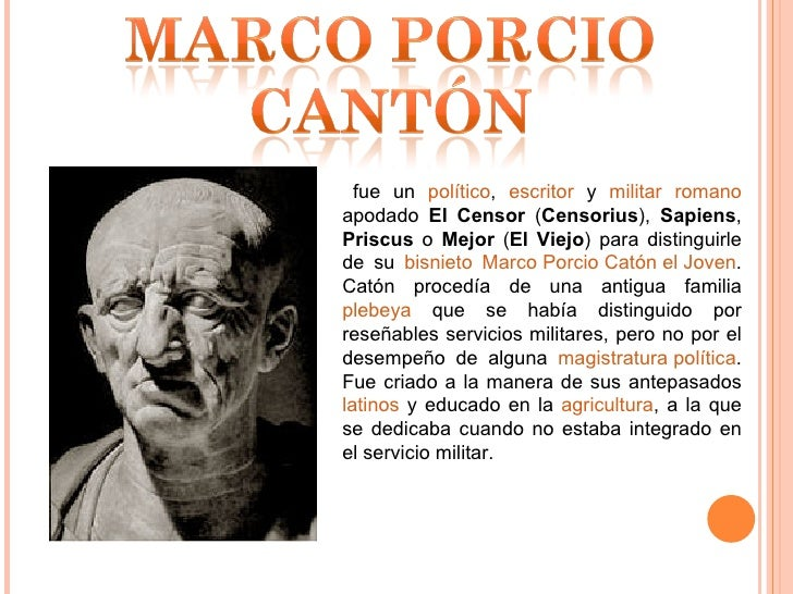 fue un  político ,  escritor  y  militar   romano  apodado  El Censor  ( Censorius ),  Sapiens ,  Priscus  o  Mejor  ( El ...