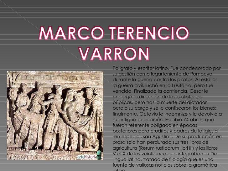 Polígrafo y escritor latino. Fue condecorado por su gestión como lugarteniente de Pompeyo durante la guerra contra los pir...