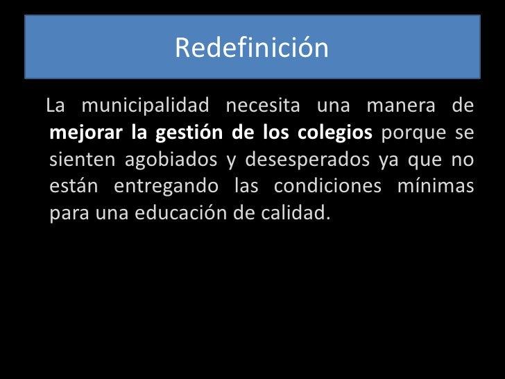 Redefinición<br />   La municipalidad necesita una manera de mejorar la gestión de los colegiosporque se sienten agobiados...