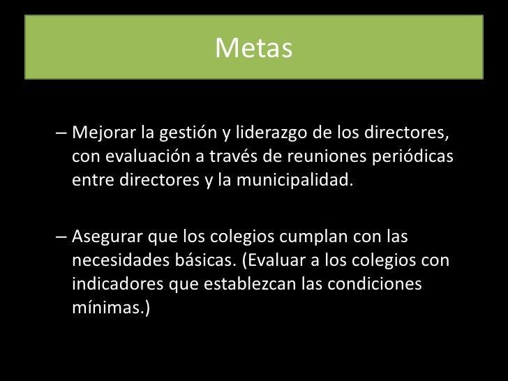 Metas<br />Mejorar la gestión y liderazgo de los directores, con evaluación a través de reuniones periódicas entre directo...