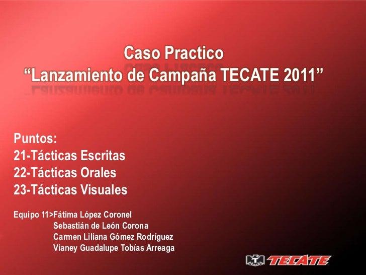 """Caso Practico  """"Lanzamiento de Campaña TECATE 2011""""Puntos:21-Tácticas Escritas22-Tácticas Orales23-Tácticas VisualesEquipo..."""