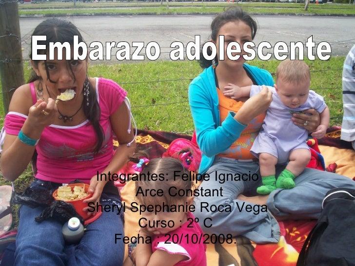 Integrantes: Felipe Ignacio Arce Constant Sheryl Spephanie Roca Vega Curso : 2º C  Fecha : 20/10/2008.  Embarazo adolescente