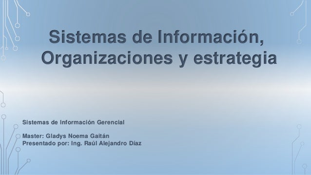 Sistemas de Información, Organizaciones y estrategia Sistemas de Información Gerencial Master: Gladys Noema Gaitán Present...