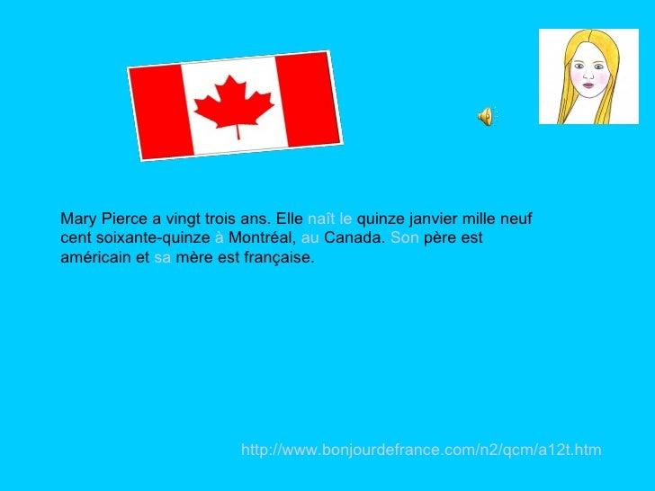 Mary Pierce a vingt trois ans. Elle  naît   le  quinze janvier mille neuf cent soixante-quinze  à  Montréal,  au  Canada. ...