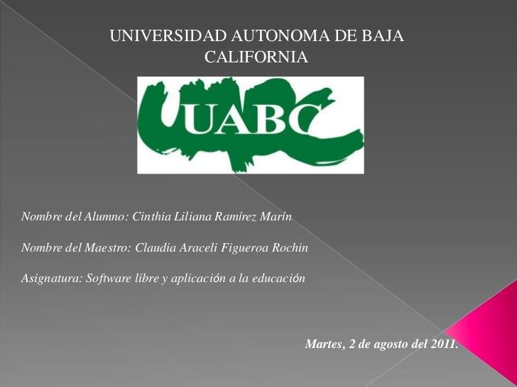 UNIVERSIDAD AUTONOMA DE BAJA CALIFORNIA<br />Nombre del Alumno: Cinthia Liliana Ramírez Marín<br />Nombre del Maestro: Cla...