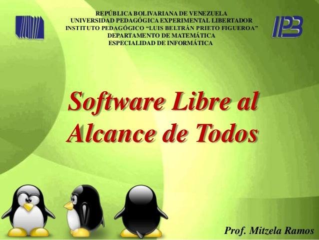 Software Libre al Alcance de Todos REPÚBLICA BOLIVARIANA DE VENEZUELA UNIVERSIDAD PEDAGÓGICA EXPERIMENTAL LIBERTADOR INSTI...
