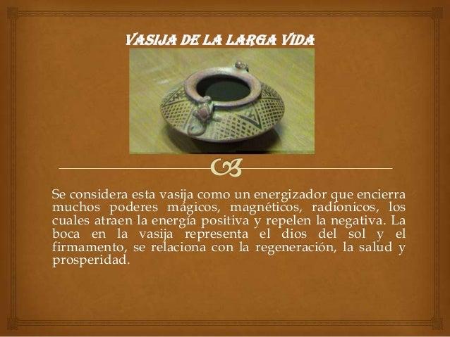 Se considera esta vasija como un energizador que encierramuchos poderes mágicos, magnéticos, radionicos, loscuales atraen ...