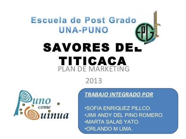 SAVORES DEL TITICACA PLAN DE MARKETING 2013 TRABAJO INTEGRADO POR •SOFIA ENRIQUEZ PILLCO. •JIMI ANDY DEL PINO ROMERO. •MAR...