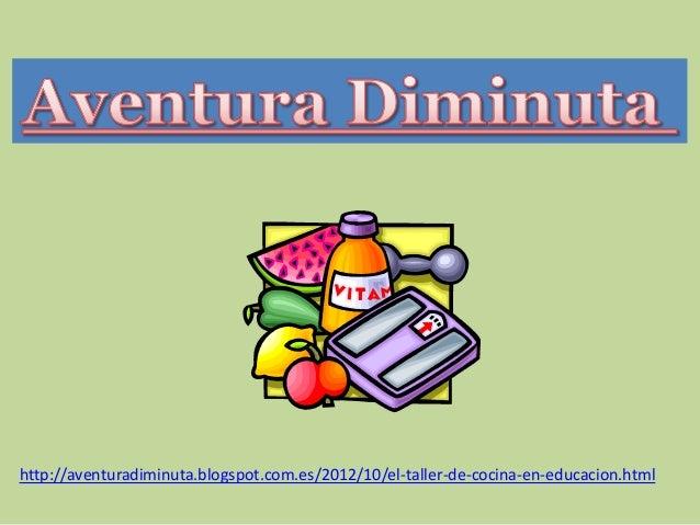 http://aventuradiminuta.blogspot.com.es/2012/10/el-taller-de-cocina-en-educacion.html
