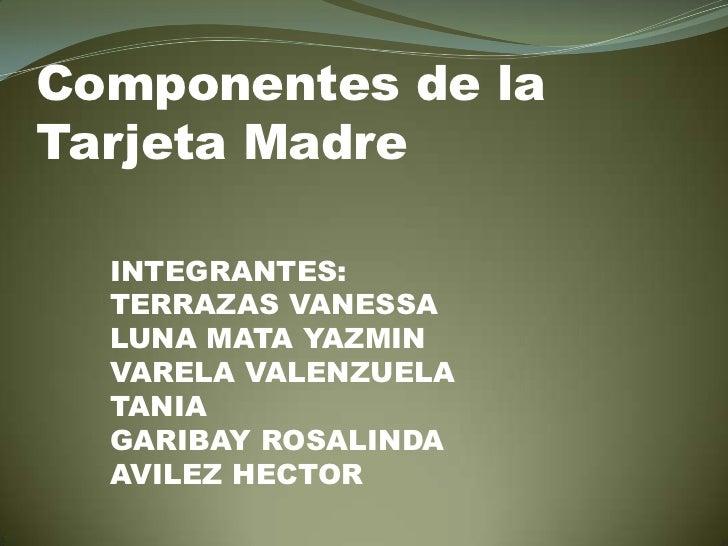 Componentes de la Tarjeta Madre<br />INTEGRANTES:<br />TERRAZAS VANESSA<br />LUNA MATA YAZMIN<br />VARELA VALENZUELA TANIA...