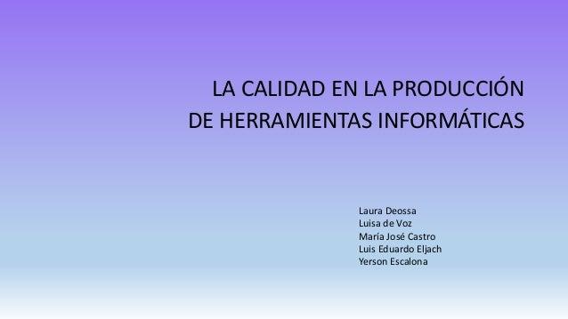 LA CALIDAD EN LA PRODUCCIÓN DE HERRAMIENTAS INFORMÁTICAS Laura Deossa Luisa de Voz María José Castro Luis Eduardo Eljach Y...