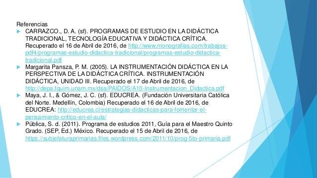 Referencias  CARRAZCO., D. A. (sf). PROGRAMAS DE ESTUDIO EN LA DIDÁCTICA TRADICIONAL, TECNOLOGÍA EDUCATIVA Y DIDÁCTICA CR...