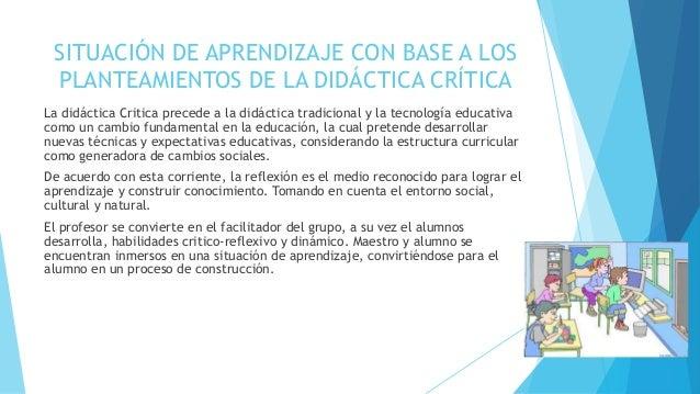 SITUACIÓN DE APRENDIZAJE CON BASE A LOS PLANTEAMIENTOS DE LA DIDÁCTICA CRÍTICA La didáctica Critica precede a la didáctica...