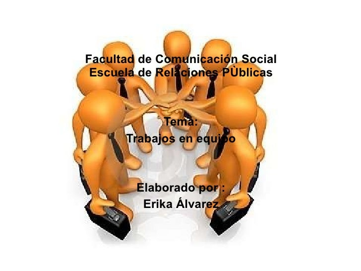Facultad de Comunicación Social Escuela de Relaciones PÙblicas Tema: Trabajos en equipo Elaborado por : Erika Álvarez