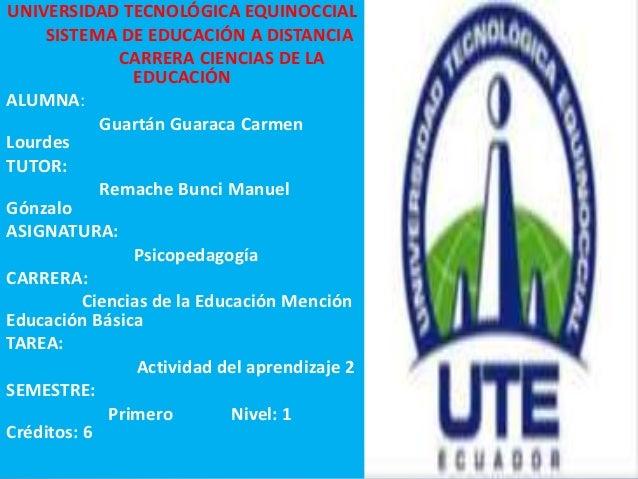 UNIVERSIDAD TECNOLÓGICA EQUINOCCIAL SISTEMA DE EDUCACIÓN A DISTANCIA CARRERA CIENCIAS DE LA EDUCACIÓN ALUMNA: Guartán Guar...