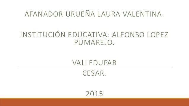 AFANADOR URUEÑA LAURA VALENTINA. INSTITUCIÓN EDUCATIVA: ALFONSO LOPEZ PUMAREJO. VALLEDUPAR CESAR. 2015