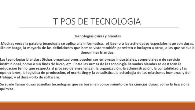 TIPOS DE TECNOLOGIA Tecnologías duras y blandas Muchas veces la palabra tecnología se aplica a la informática, el láser o ...