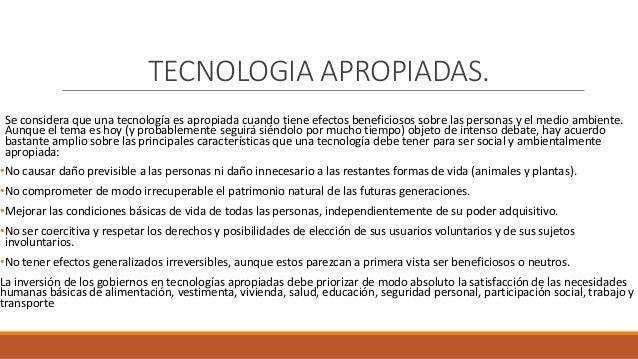 TECNOLOGIA APROPIADAS. Se considera que una tecnología es apropiada cuando tiene efectos beneficiosos sobre las personas y...