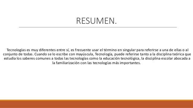 RESUMEN. Tecnologías es muy diferentes entre sí, es frecuente usar el término en singular para referirse a una de ellas o ...