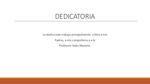 DEDICATORIA Le dedico este trabajo principalmente a Dios a mis Padres, a mis compañeros y a la Profesora Yudis Maestre.