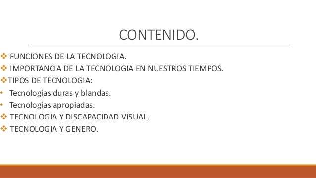 CONTENIDO.  FUNCIONES DE LA TECNOLOGIA.  IMPORTANCIA DE LA TECNOLOGIA EN NUESTROS TIEMPOS. TIPOS DE TECNOLOGIA: • Tecno...