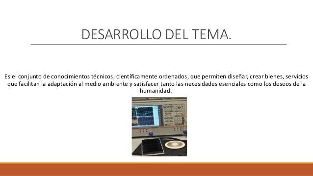 DESARROLLO DEL TEMA. Es el conjunto de conocimientos técnicos, científicamente ordenados, que permiten diseñar, crear bien...