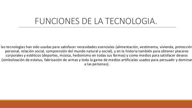 FUNCIONES DE LA TECNOLOGIA. las tecnologías han sido usadas para satisfacer necesidades esenciales (alimentación, vestimen...