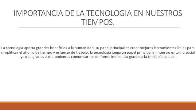 IMPORTANCIA DE LA TECNOLOGIA EN NUESTROS TIEMPOS. La tecnología aporta grandes beneficios a la humanidad, su papel princip...