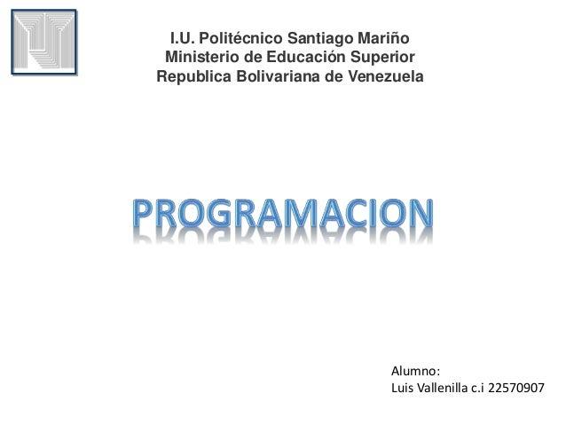 I.U. Politécnico Santiago Mariño  Ministerio de Educación Superior  Republica Bolivariana de Venezuela  Alumno:  Luis Vall...