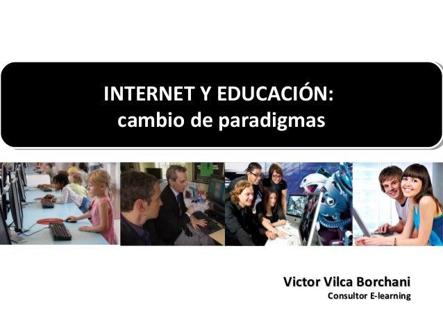 INTERNET Y EDUCACIÓN: INTERNET Y EDUCACIÓN: cambio de paradigmas cambio de paradigmas  Victor Vilca Borchani Consultor E-l...