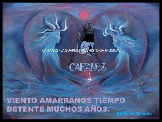 VIENTO AMARRANOS TIEMPO DETENTE MUCHOS AÑOS. CAIFANES - JAGUARES (UNA HISTORIA MUSICAL). By Rolas Eduardo.