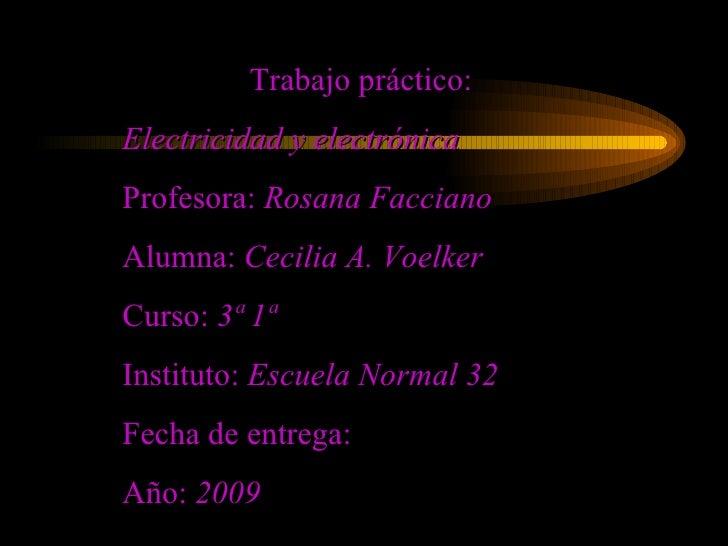 Trabajo práctico: Electricidad y electrónica   Profesora:  Rosana Facciano Alumna:  Cecilia A. Voelker Curso:  3ª 1ª  Inst...