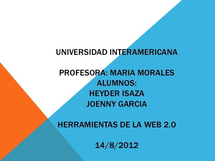 UNIVERSIDAD INTERAMERICANAPROFESORA: MARIA MORALES       ALUMNOS:      HEYDER ISAZA     JOENNY GARCIAHERRAMIENTAS DE LA WE...