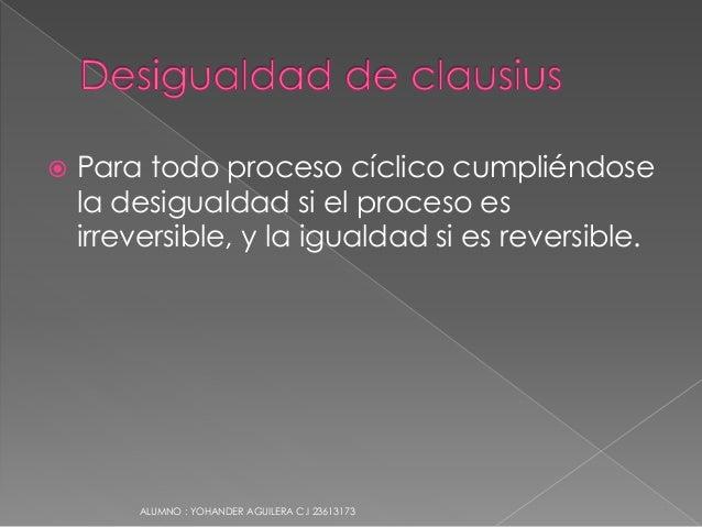  Para todo proceso cíclico cumpliéndose la desigualdad si el proceso es irreversible, y la igualdad si es reversible. ALU...