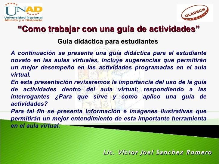 """Lic. Víctor Joel Sanchez Romero """" Como trabajar con una guía de actividades"""" Guía didáctica para estudiantes A continuació..."""