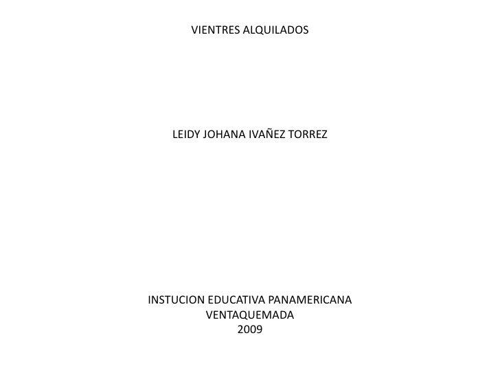 VIENTRES ALQUILADOS<br />LEIDY JOHANA IVAÑEZ TORREZ<br />INSTUCION EDUCATIVA PANAMERICANA<br />VENTAQUEMADA <br />2009<br />