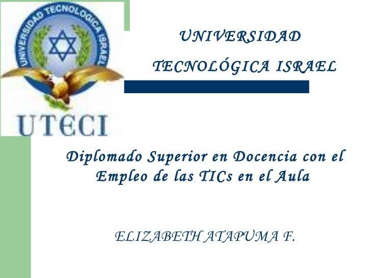 UNIVERSIDAD  TECNOLÓGICA ISRAEL Diplomado Superior en Docencia con el Empleo de las TICs en el Aula   ELIZABETH ATAPUMA F.