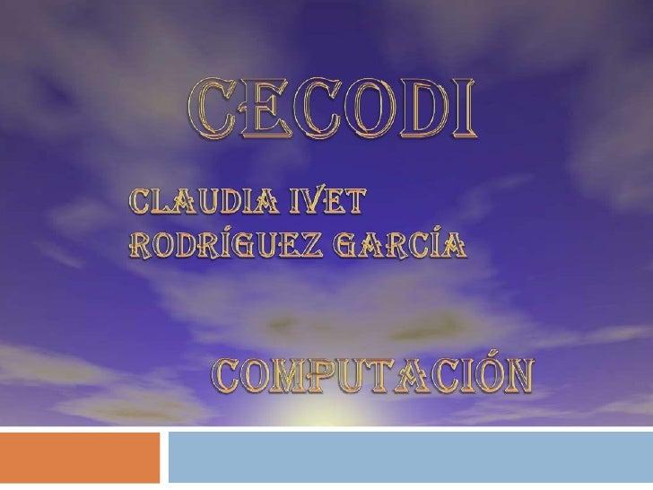 CECODI<br />Claudia ivet Rodríguez García<br />Computación<br />