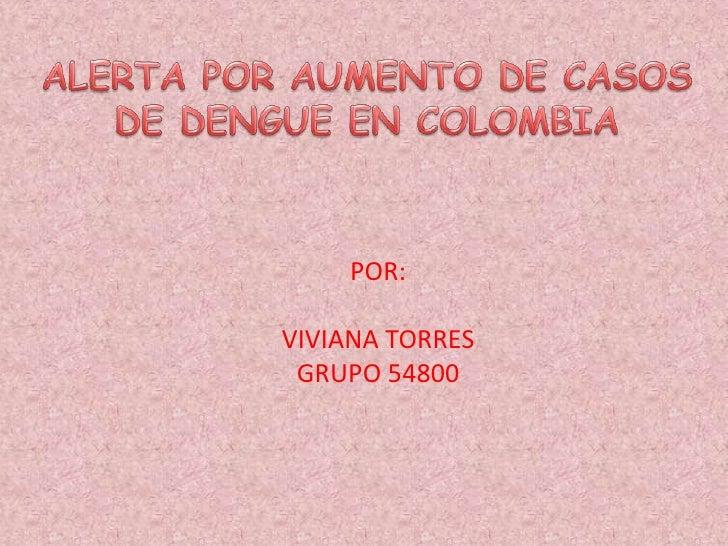 ALERTA POR AUMENTO DE CASOS<br />DE DENGUE EN COLOMBIA<br />POR:<br />VIVIANA TORRES <br />GRUPO 54800<br />