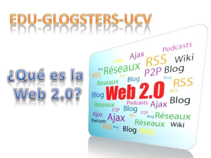 EDU-GLOGSTERS-UCV<br />¿Qué es la<br /> Web 2.0?<br />
